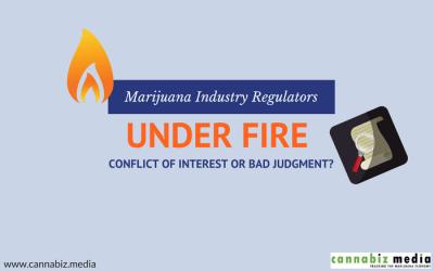 Marijuana Industry Regulators Under Fire – Conflict of Interest or Bad Judgment?