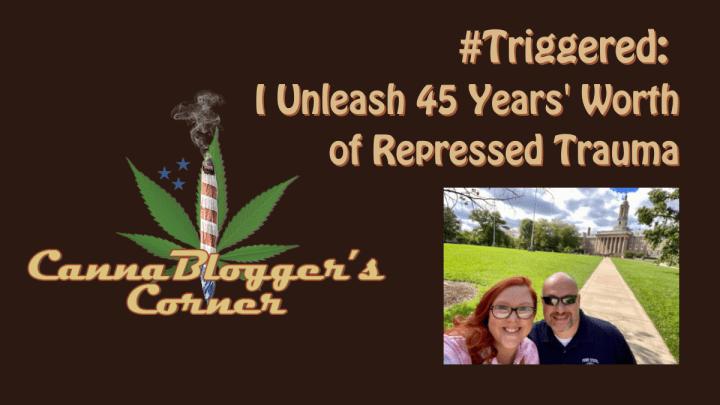 CannaBlogger's Corner: #Triggered – I Unleash 45 Years' Worth of Repressed Trauma