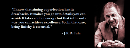"""I know that aiming at perfection has its drawbacks. It makes you go into details that you can avoid but that is the only way you can achieve excellence. So, in that case, being finicky is essential."" - J.R.D. Tata"