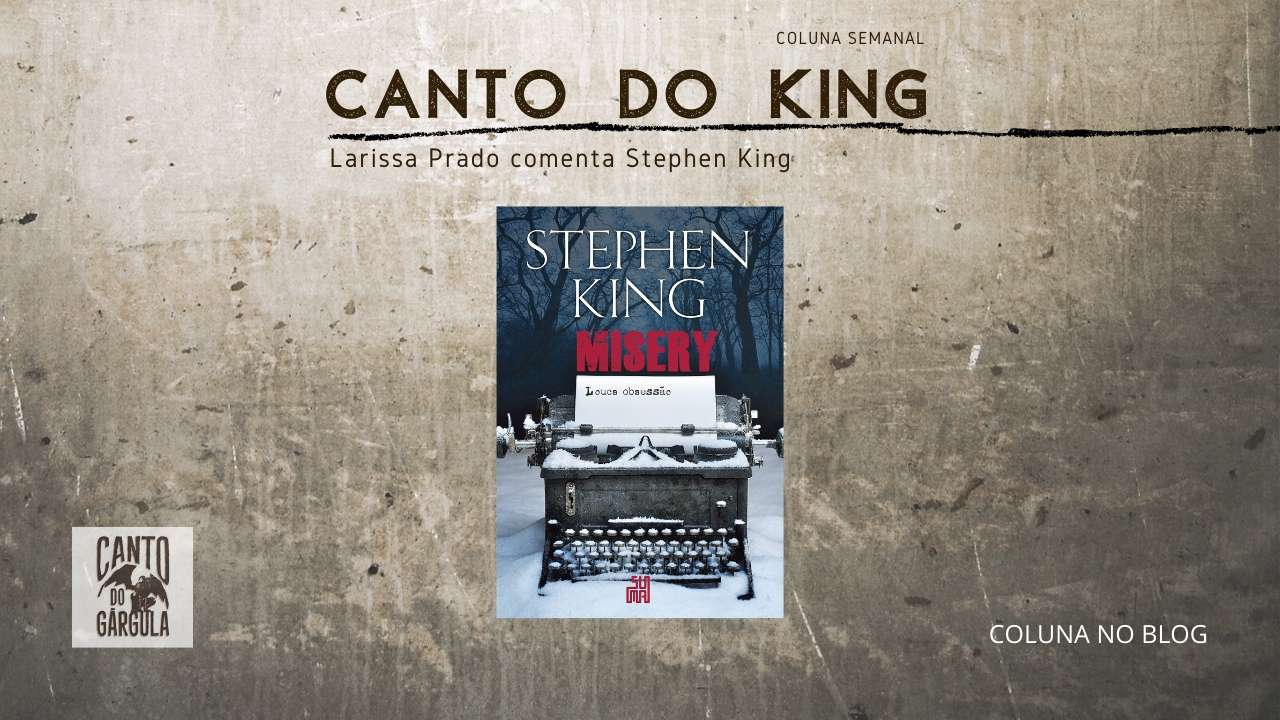 Misery Louca Obsessão - Stephen King - Editora Suma - Larissa Prado - Coluna Canto do King - Canto do Gárgula