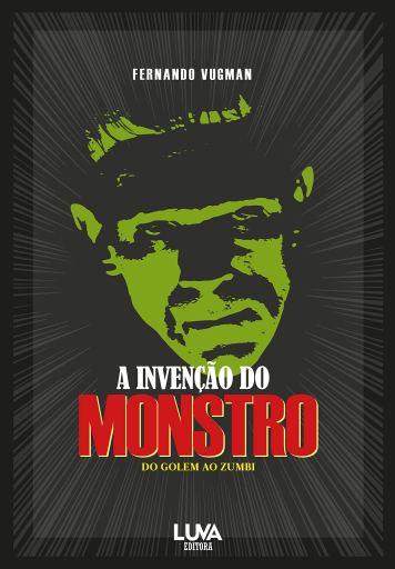A invencao do monstro do golem ao zumbi - Fernando Vugman - Luva Editora