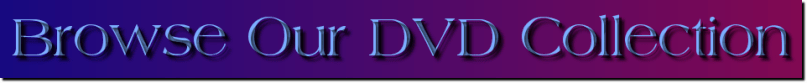 Click to browse an alphabetical list of our DVDs.