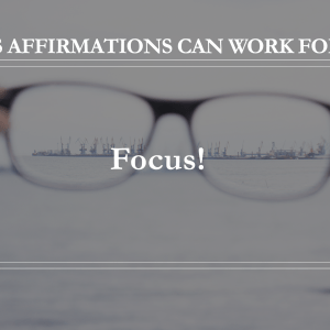 10 Ways Affirmations Can Work for You - Focus