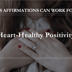 10 Ways Affirmations Can Work for You - Heart Healthy Positivity