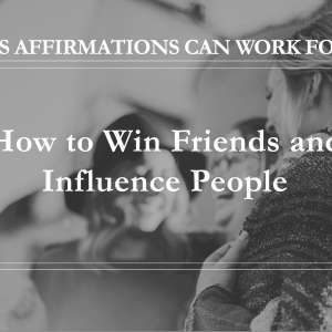 10 Ways Affirmations Can Work for You - How to Win Friends and Influence People