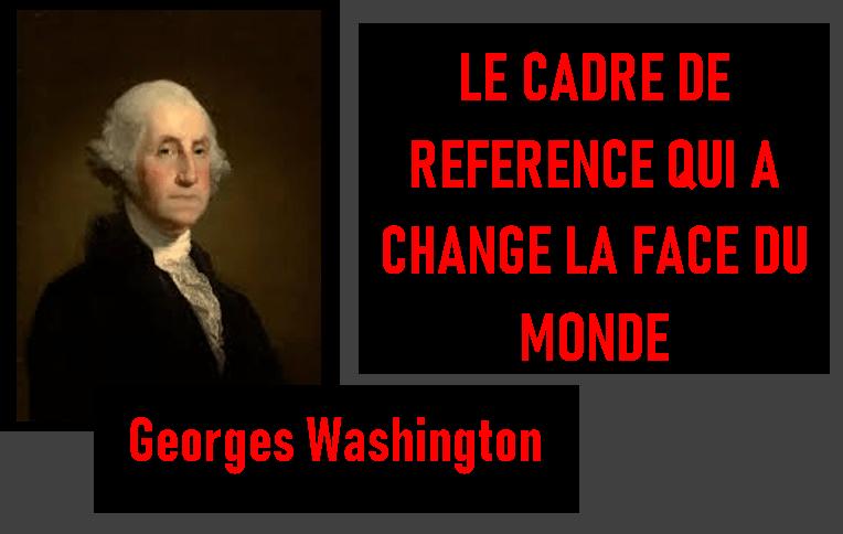 Le Cadre de référence qui changea la face du monde – Georges Washington
