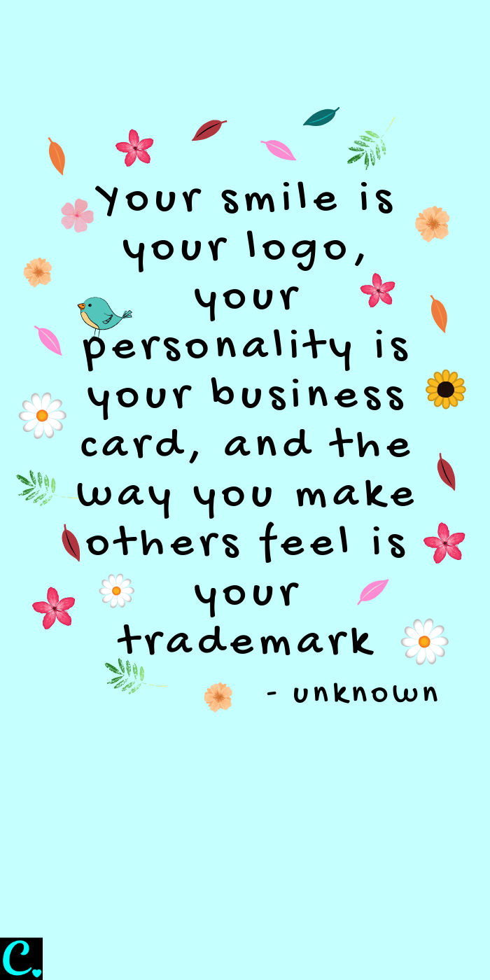Your smile is your logo, your personality is your business card, and the way you make others feel is your trademark