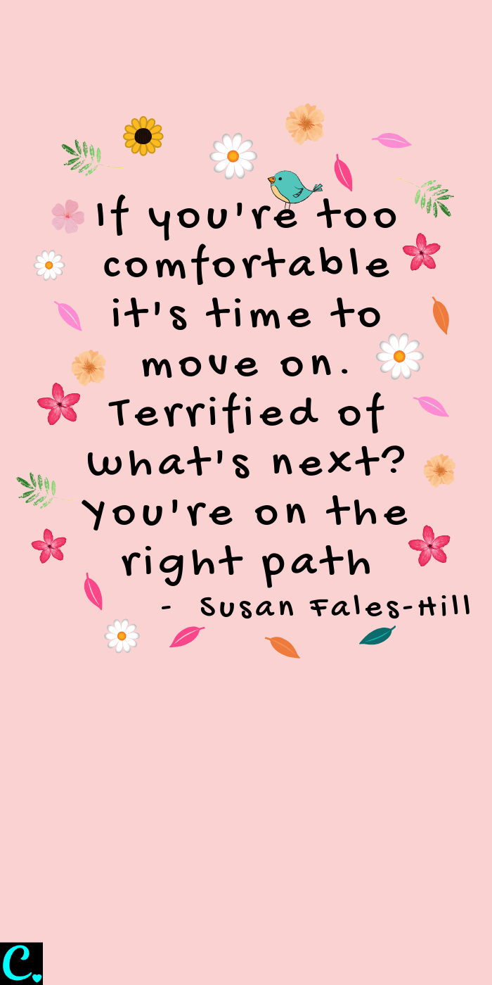If you're too comfortable it's time to move on. Terrified of what's next? You're on the right path