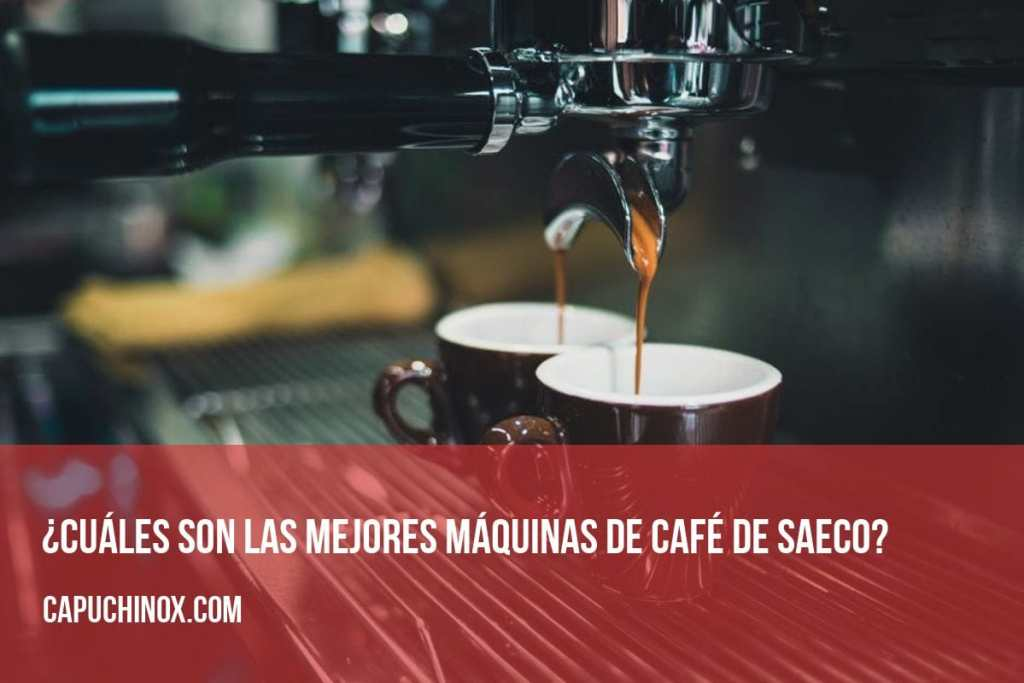 ¿Cuáles son las mejores máquinas de café Saeco?
