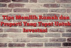 Tips Memilih Rumah dan Properti Yang Tepat Untuk Investasi