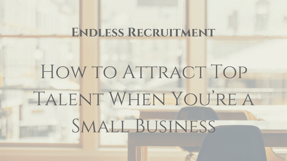 How to Attract Top Talent when you're a small business