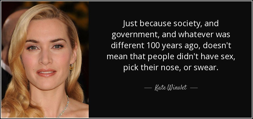 """Just because society and government and whatever was different 100 years ago doesn't mean that people didn't have sex, pick their nose, or swear."" –Kate Winslet"