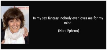 """In my sex fantasy, nobody ever loves me for my mind."" — Nora Ephron"