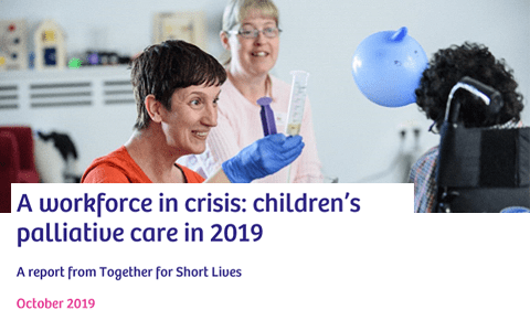 Report: A workforce in crisis - Children's palliative care in 2019 - Together for Short Lives 1