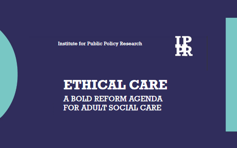 Report: Ethical Care - A bold reform agenda for adult social care - IPPR 1