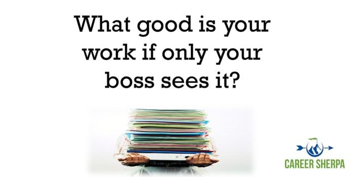 what good is your work if only your boss seeis it