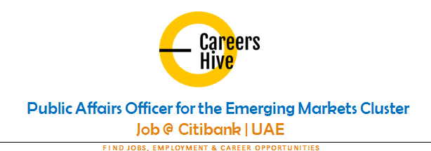 Public Affairs Officer for the Emerging Markets Cluster | Citibank Jobs in UAE