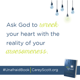 Ask God to wreck your heart with the reality of your awesomeness. #UnafraidBook | CareyScott.org