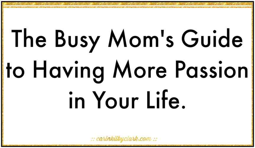 The Busy Mom's Guide to Having More Passion in Your Life