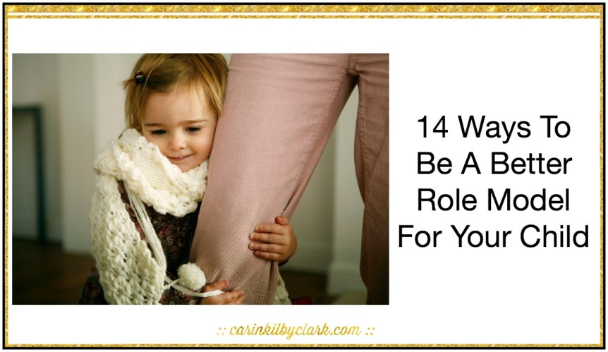 14 Ways To Be A Better Role Model For Your Child via @carinkilbyclark