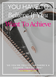 You Have To Believe If You Want To Achieve