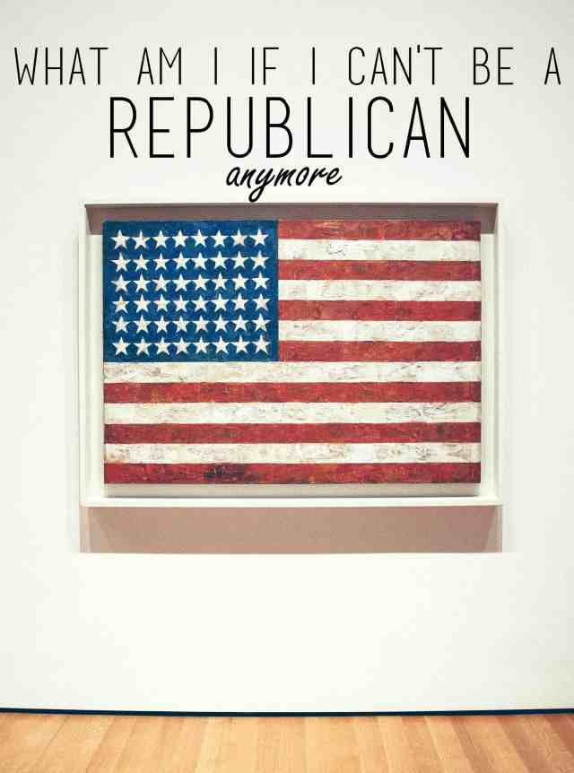 What am I if I can't be a Republican Anymore?