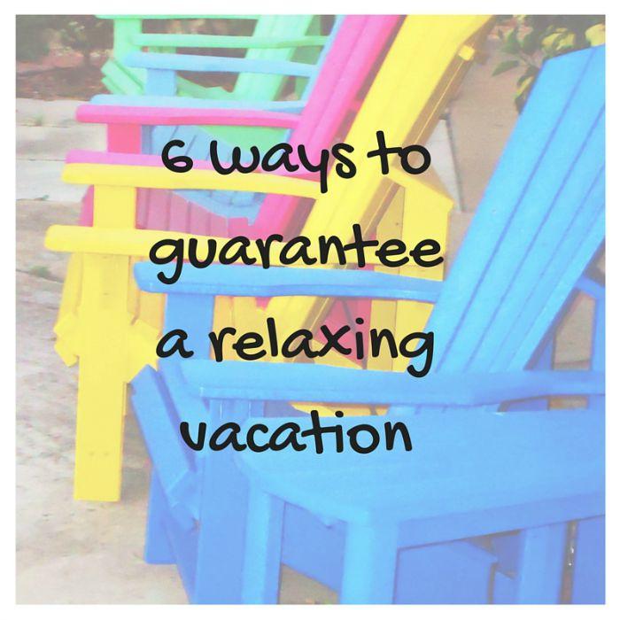 6 ways to guaranteea relaxing vacation