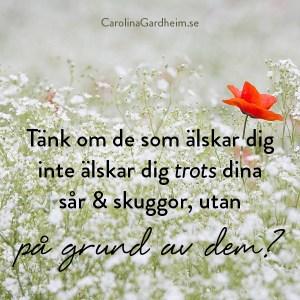 Tänk om de som älskar dig inte älskar dig trots dina sår & skuggor utan på grund av dem?