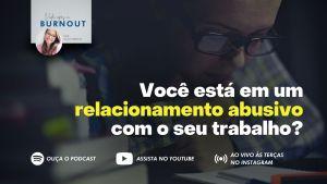 Você está em um relacionamento abusivo com o seu trabalho? #VidaAposABurnout Podcast CarolMilters