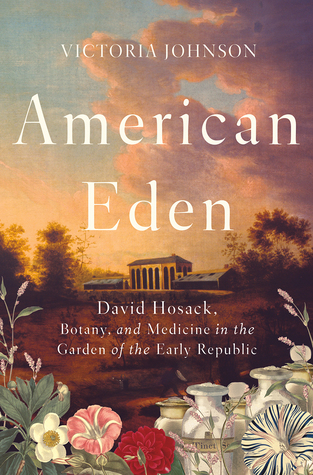 American Eden: David Hosack, Botany, and Medicine in the Garden of the Early Republic by Victoria Johnson