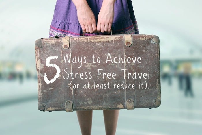 Five Ways to Achieve Stress Free Travel (or at least reduce stress)