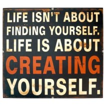 Life is about Creating yourself!