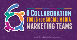6 Collaboration Tools for Social Media Marketing Teams : Social Media Examiner