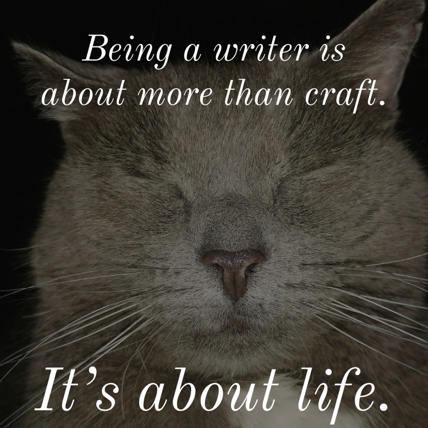 Being a writer is about more than craft. It's about life and resonance and cohesion.