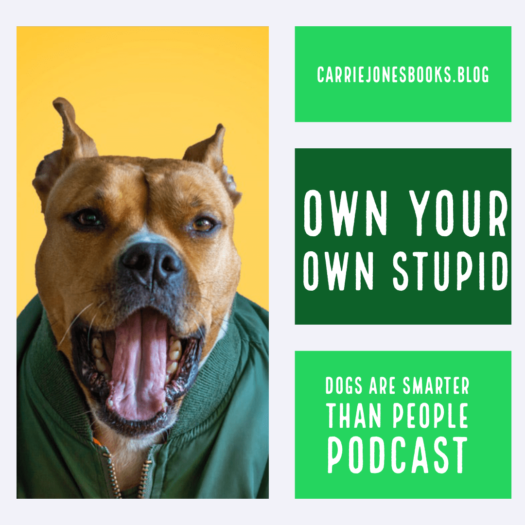 Own Your Own Stupid, Dogs are Smarter Than People Podcast for Writers and Humans