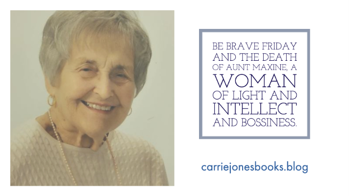 Be Brave Friday and the Death of Aunt Maxine, A Woman of Light and Intellect and Bossiness.