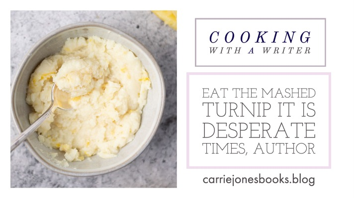 EAT THE MASHED TURNIP IT IS DESPERATE TIMES, AUTHOR – COOKING WITH A WRITER