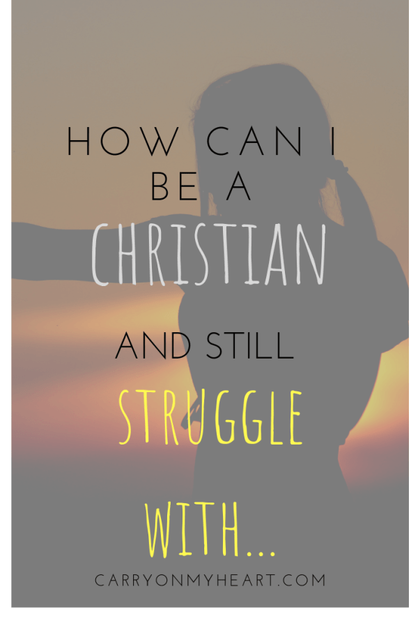 How can I be a Christian and still struggle with…