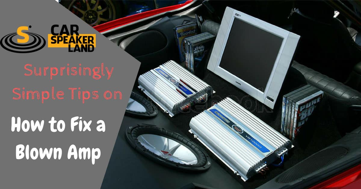 Surprisingly Simple Tips on How to Fix a Blown Amp - Car Amplifier