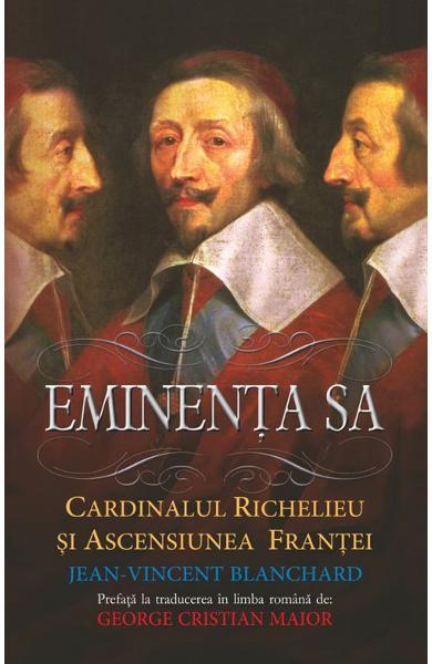 Eminența Sa. Cardinalul Richelieu și ascensiunea Frantei