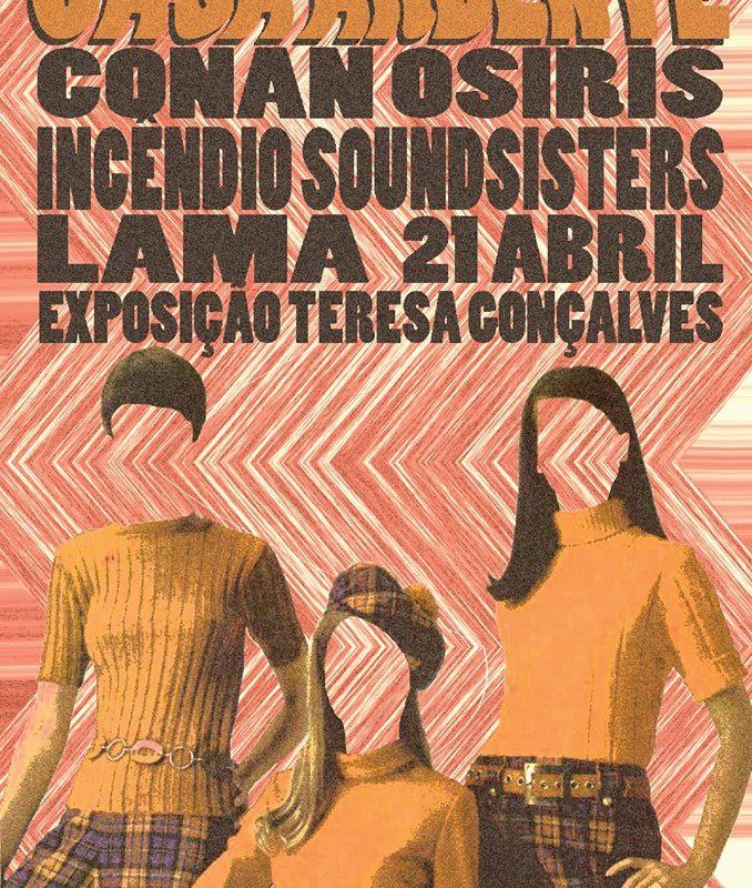 Casa Ardente (Produções Incêndio) | Conan Osiris, LAmA, Incêndio Soundsisters + expo Teresa Gonçalvas | 21 Abr | 22h30