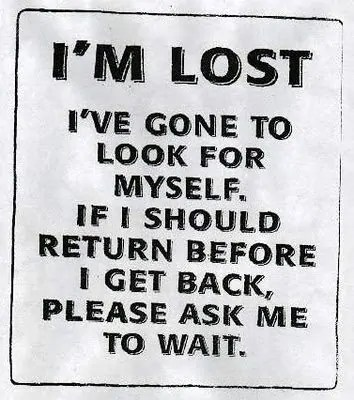 """Sign: """"I'm lost. I've gone to look for myself. If I should return before I get back, please ask me to wait."""""""