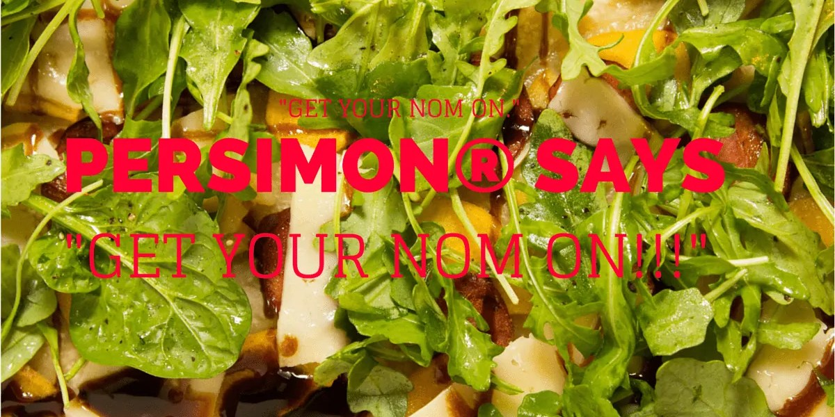 -GET YOUR NOM ON.- Persimon® Says, -GET YOUR NOM ON!!!--GET YOUR NOM ON.- Persimon® Says, -GET YOUR NOM ON!!!-