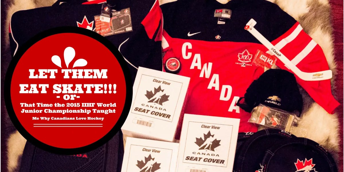 Let Them Eat Skate - or - That Time the 2015 IIHF World Junior Championship Taught Me Why Canadians Love Hockey (Banner)