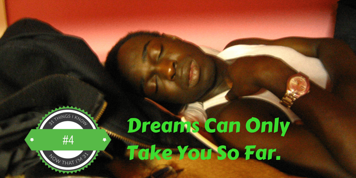 31 Things I Know Now That I'm 31- #4 — Dreams Can Only Take You So Far