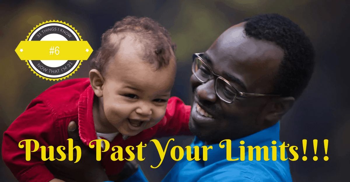 31 Things I Know Now That I'm 31- #6 — Push Past Your Limits!!!