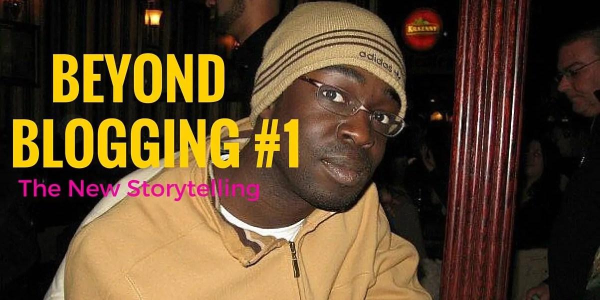 Beyond Blogging #1 —The New Storytelling