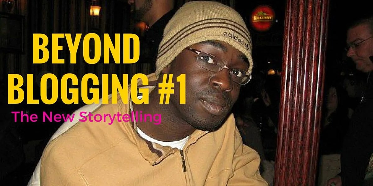 Beyond Blogging #1 —The New Storytelling