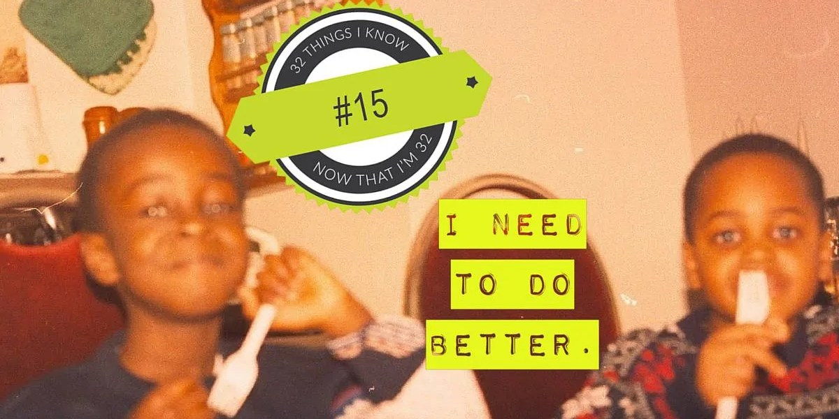 32 Things I Know Now That I'm 32- #15 — I Need to do BETTER. (Featured Image)