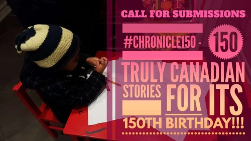 CALL FOR SUBMISSIONS- #Chronicle150 Call for Submissions- #Chronicle150—150 Truly Canadian Stories for its 150th Birthday (Featured Image)
